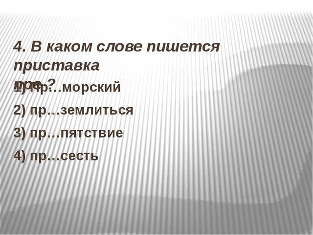 4. В каком слове пишется приставка пре-? 1) Пр…морский 2) пр…землиться 3) пр...