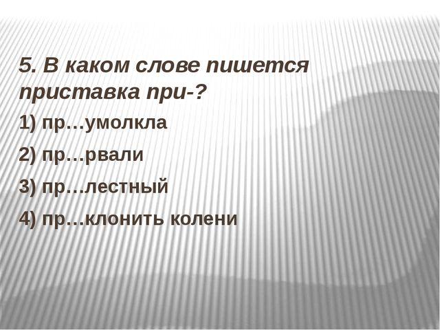 5. В каком слове пишется приставка при-? 1) пр…умолкла 2) пр…рвали 3) пр…лес...