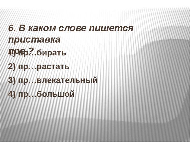 6. В каком слове пишется приставка пре-? 1) пр…бирать 2) пр…растать 3) пр…вл...