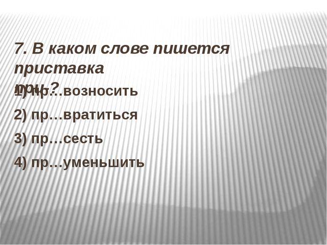 7. В каком слове пишется приставка при-? 1) пр…возносить 2) пр…вратиться 3)...