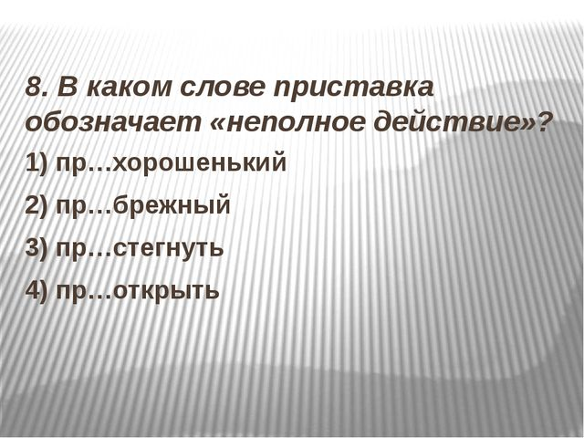 8. В каком слове приставка обозначает «неполное действие»? 1) пр…хорошенький...