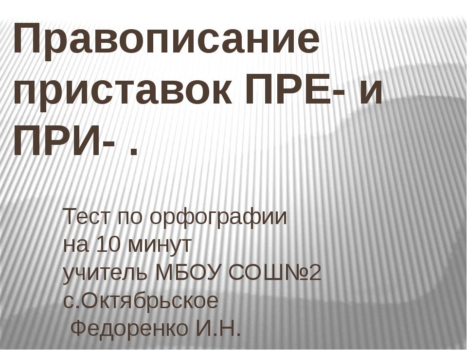 Правописание приставок ПРЕ- и ПРИ- . Тест по орфографии на 10 минут учитель М...