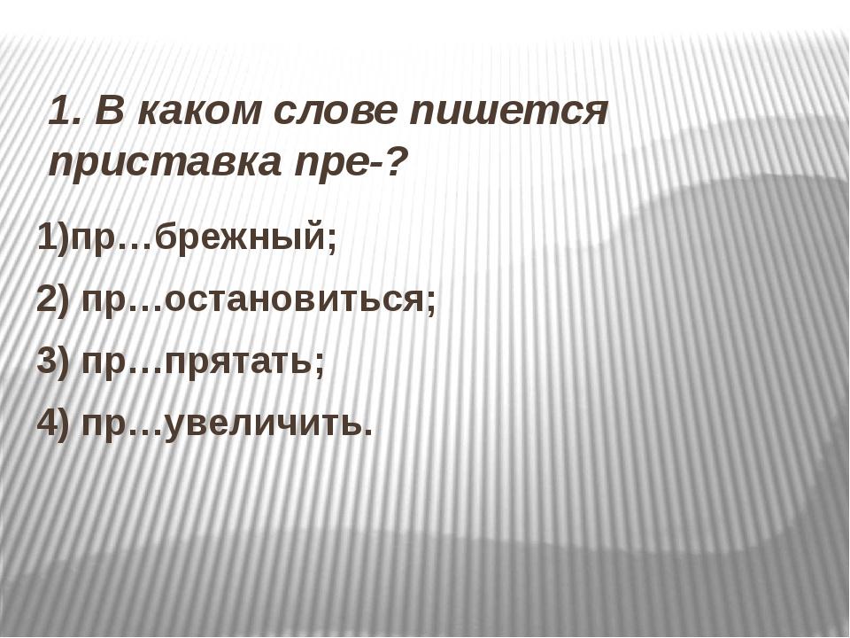 1. В каком слове пишется приставка пре-? 1)пр…брежный; 2) пр…остановиться; 3...