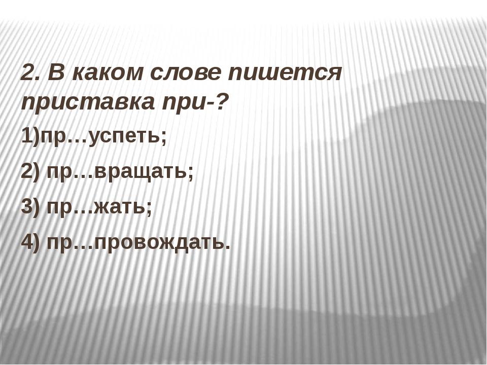 2. В каком слове пишется приставка при-? 1)пр…успеть; 2) пр…вращать; 3) пр…ж...
