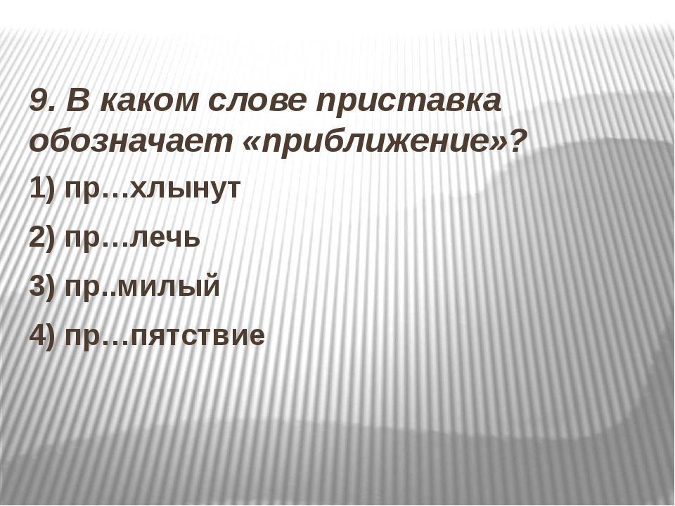 9. В каком слове приставка обозначает «приближение»? 1) пр…хлынут 2) пр…лечь...