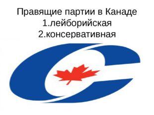 Правящие партии в Канаде 1.лейборийская 2.консервативная 2