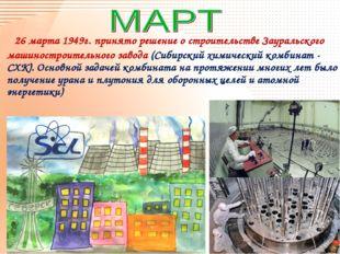 26 марта 1949г. принято решение о строительстве Зауральского машиностроитель