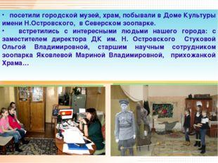 посетили городской музей, храм, побывали в Доме Культуры имени Н.Островского