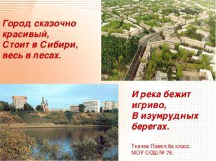 Город сказочно красивый, Стоит в Сибири, весь в лесах. И река бежит игриво, В