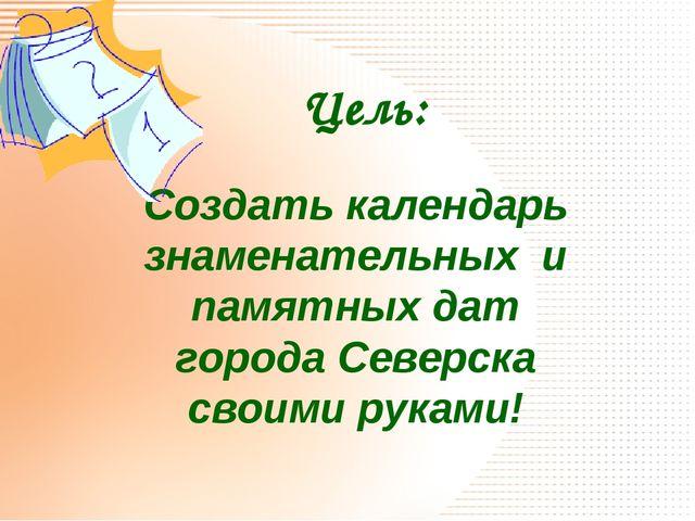Создать календарь знаменательных и памятных дат города Северска своими руками...