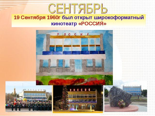 19 Сентября 1960г был открыт широкоформатный кинотеатр «РОССИЯ»