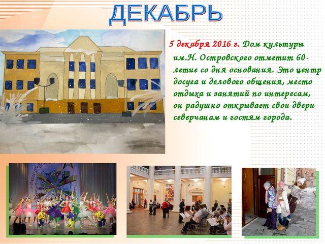 5 декабря 2016 г. Дом культуры им.Н. Островского отметит 60-летие со дня осн...