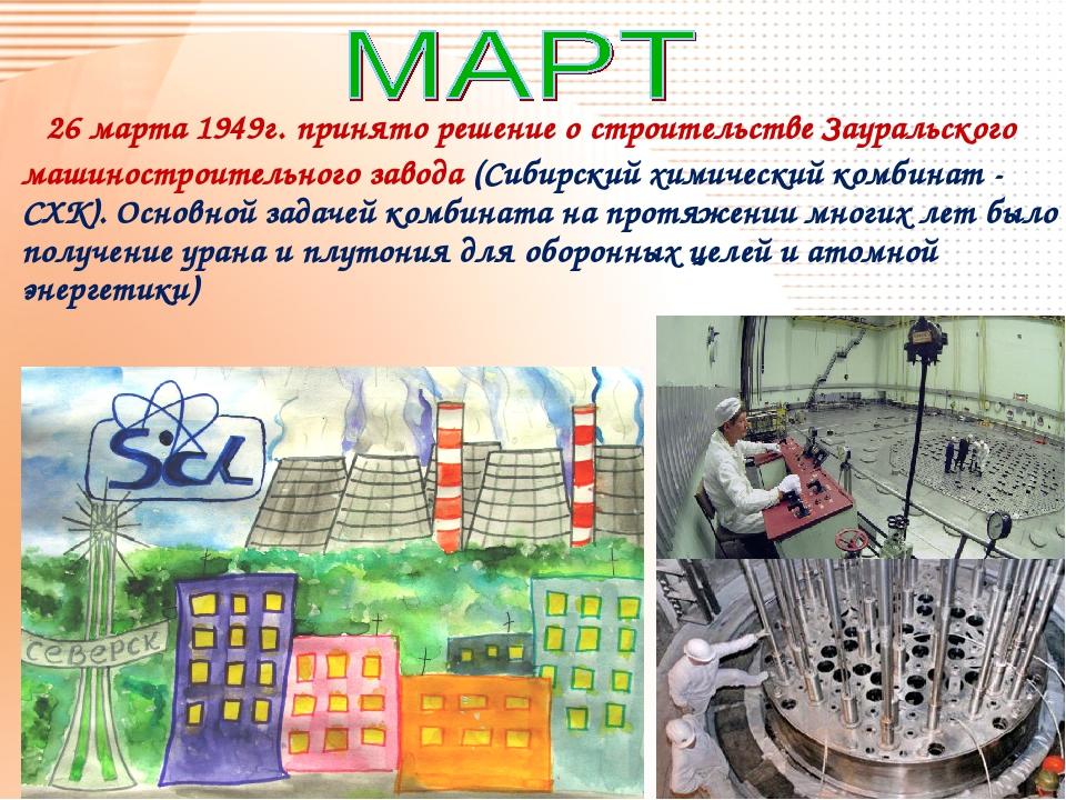 26 марта 1949г. принято решение о строительстве Зауральского машиностроитель...