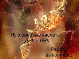 Нуклеиновые кислоты: ДНК и РНК Работу выполнила: Ученица 10 «А» класса Тищенк