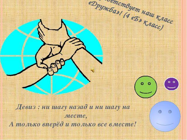Вас приветствует наш класс «Дружба»! (4 «Б» класс) Девиз : ни шагу назад и ни...