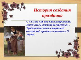 С XVII по XIX век в Великобритании отмечалось «мамино воскресенье» . Традицио