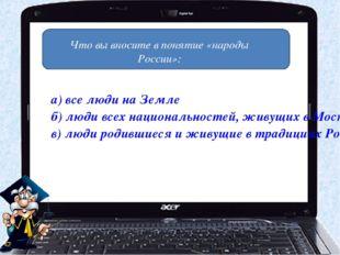 Что вы вносите в понятие «народы России»: а) все люди на Земле б) люди всех н