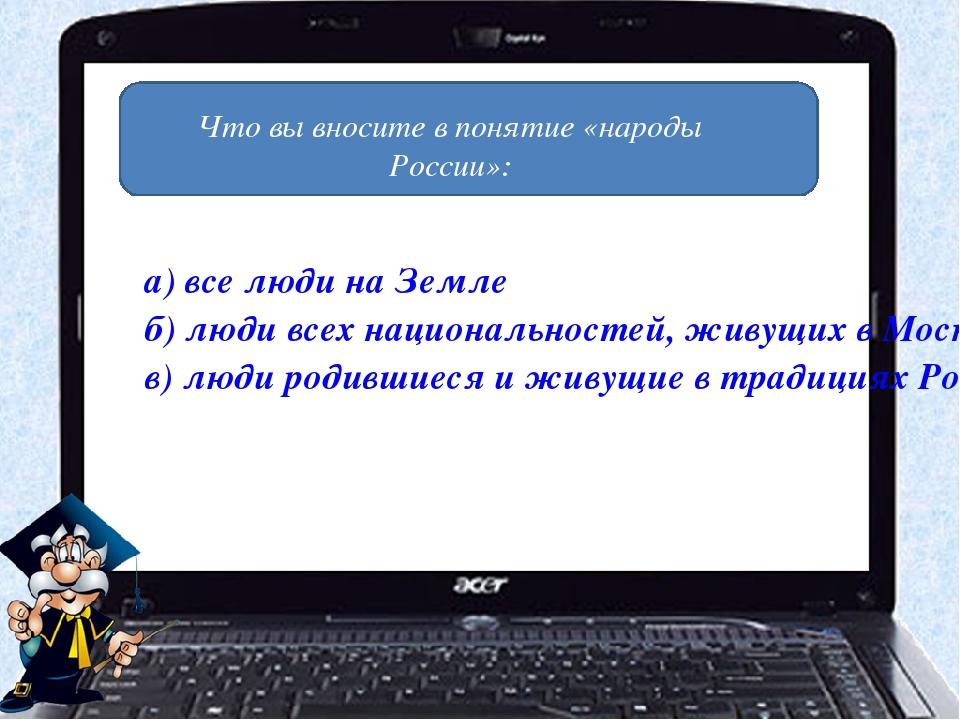 Что вы вносите в понятие «народы России»: а) все люди на Земле б) люди всех н...