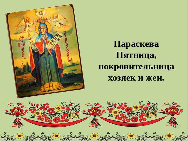 Параскева Пятница, покровительница хозяек и жен.