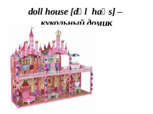 doll house [dɒl haʊs] – кукольный домик