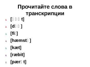 Прочитайте слова в транскрипции [ɡəʊt] [dɒɡ] [fiʃ] [hæmstə] [kæt] [ræbit] [pæ