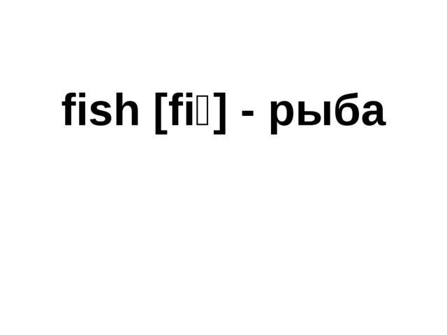 fish [fiʃ] - рыба