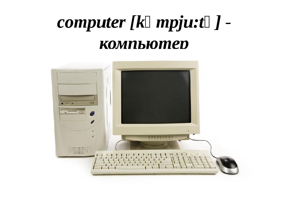 computer [kəmpju:tə] - компьютер