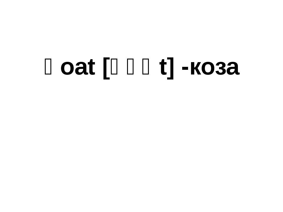 ɡoat [ɡəʊt] -коза