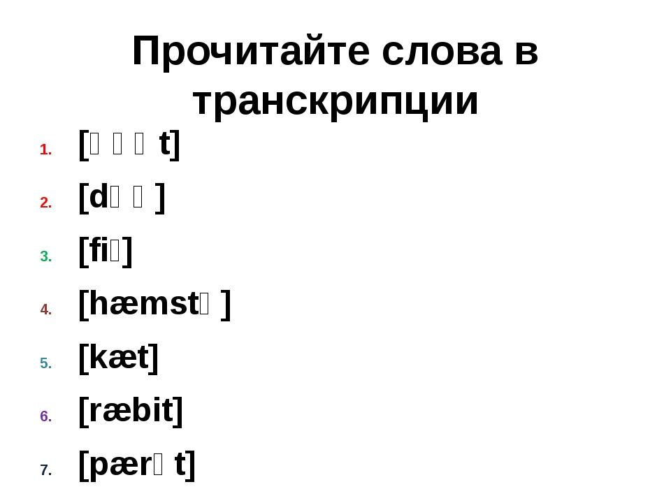 Прочитайте слова в транскрипции [ɡəʊt] [dɒɡ] [fiʃ] [hæmstə] [kæt] [ræbit] [pæ...
