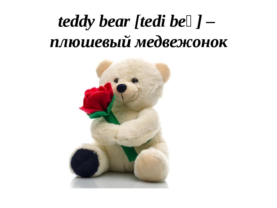 teddy bear [tedi beə] – плюшевый медвежонок