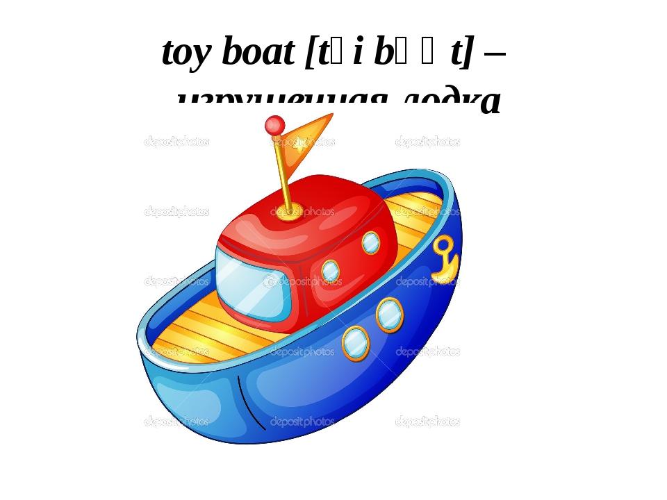 toy boat [tɔi bəʊt] – игрушечная лодка
