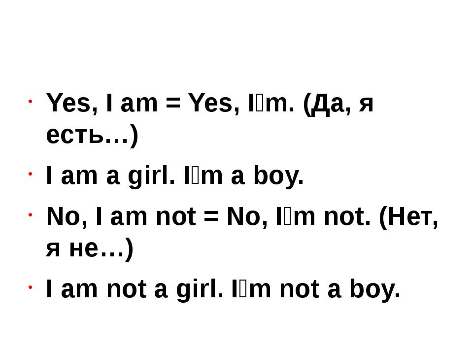 Yes, I am = Yes, I'm. (Да, я есть…) I am a girl. I'm a boy. No, I am not = N...