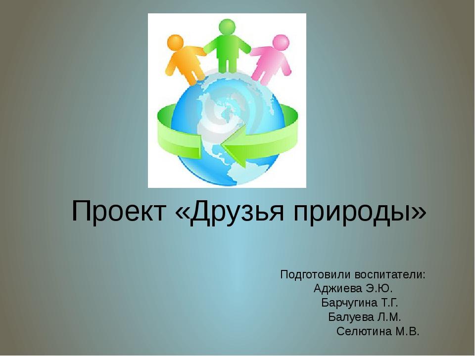 Проект «Друзья природы» Подготовили воспитатели: Аджиева Э.Ю. Барчугина Т.Г....