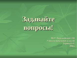 Задавайте вопросы! МОУ Васильевская СШ Учитель начальных классов Турова Н.Н.
