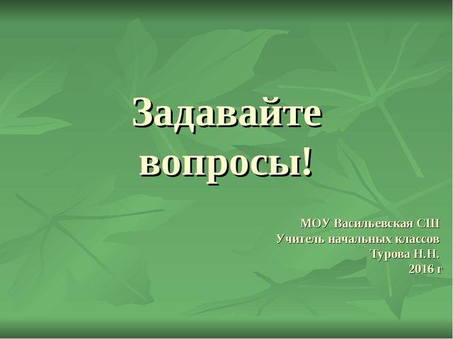 Задавайте вопросы! МОУ Васильевская СШ Учитель начальных классов Турова Н.Н....