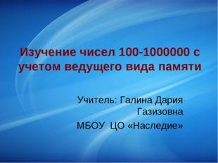 Изучение чисел 100-1000000 с учетом ведущего вида памяти Учитель: Галина Дари