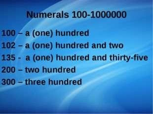 Numerals 100-1000000 100 – a (one) hundred 102 – a (one) hundred and two 135