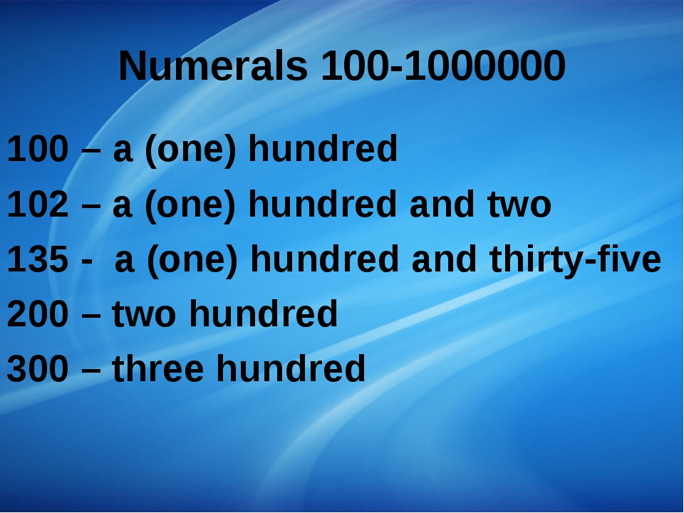 Numerals 100-1000000 100 – a (one) hundred 102 – a (one) hundred and two 135...