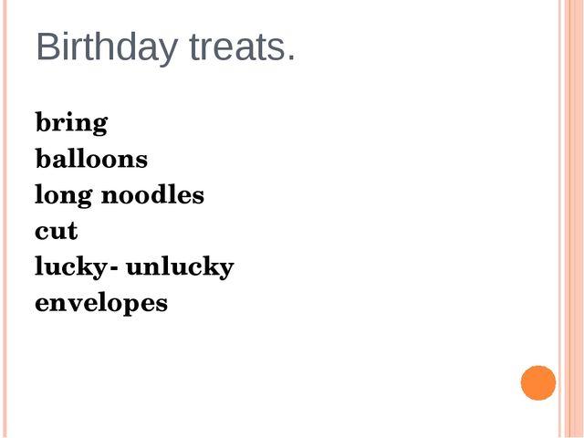 Birthday treats. bring balloons long noodles cut lucky- unlucky envelopes