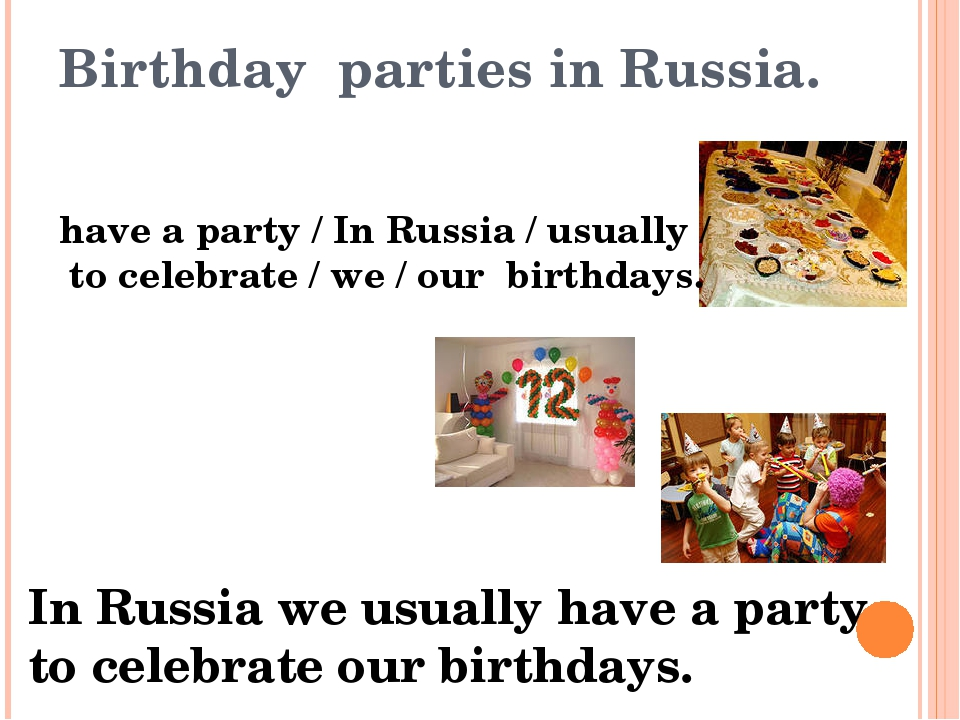 Birthday parties in Russia. have a party / In Russia / usually / to celebrate...