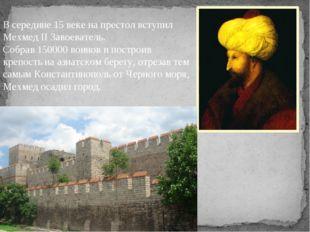 В середине 15 веке на престол вступил Мехмед II Завоеватель. Собрав 150000 в