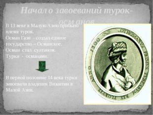 В 13 веке в Малую Азию прибыло племя турок. Осман Гази - создал единое госуда