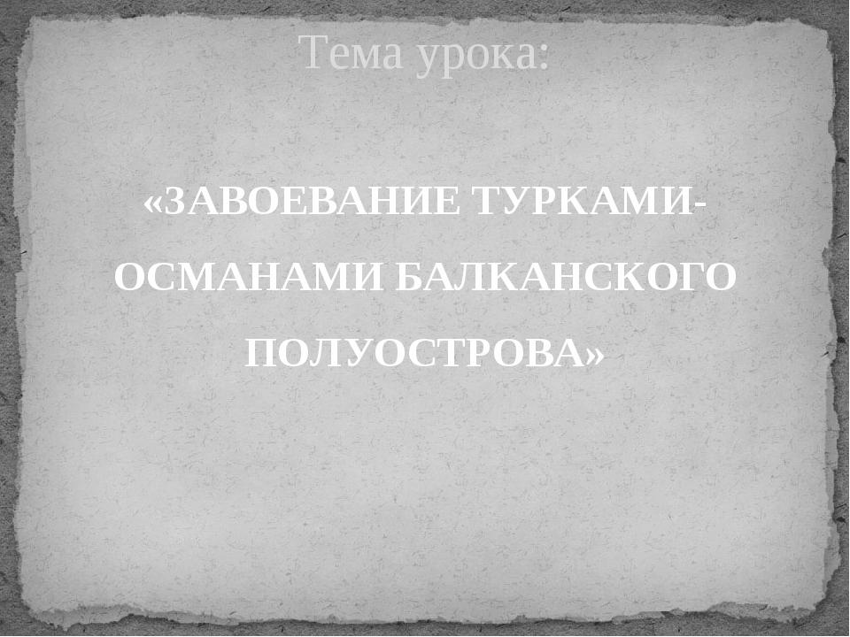 «ЗАВОЕВАНИЕ ТУРКАМИ-ОСМАНАМИ БАЛКАНСКОГО ПОЛУОСТРОВА» Тема урока: