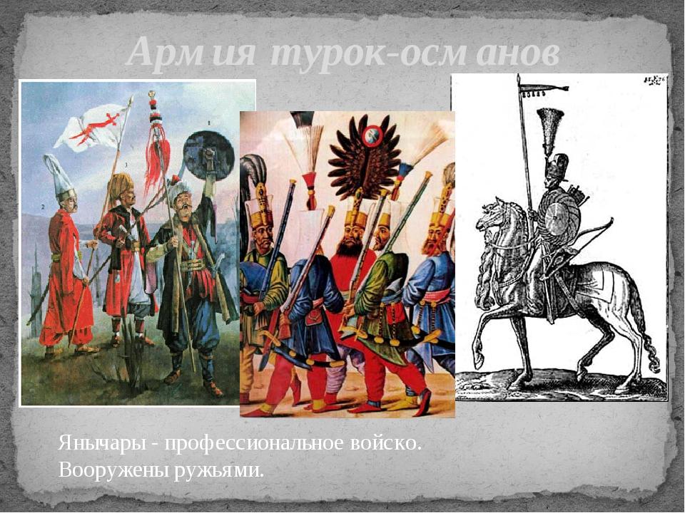 Армия турок-османов Янычары - профессиональное войско. Вооружены ружьями.