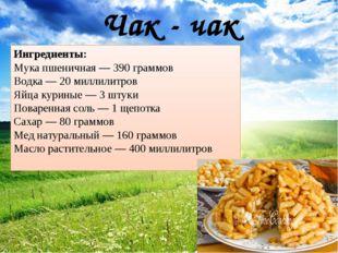 Чак - чак Ингредиенты: Мука пшеничная—390граммов Водка—20миллилитров Яй