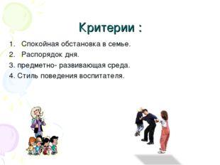 Критерии : Спокойная обстановка в семье. Распорядок дня. 3. предметно- развив