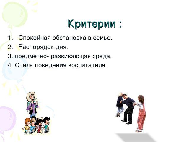 Критерии : Спокойная обстановка в семье. Распорядок дня. 3. предметно- развив...