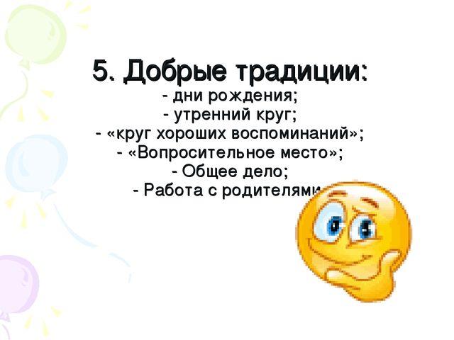 5. Добрые традиции: - дни рождения; - утренний круг; - «круг хороших воспомин...