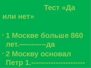 Тест «Да или нет» 1 Москве больше 860 лет.—--------да 2 Москву основал Петр