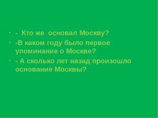 - Кто же основал Москву? -В каком году было первое упоминание о Москве? - А с